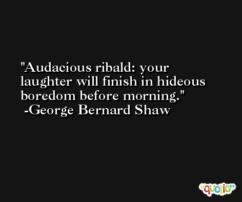 Audacious ribald: your laughter will finish in hideous boredom before morning. -George Bernard Shaw