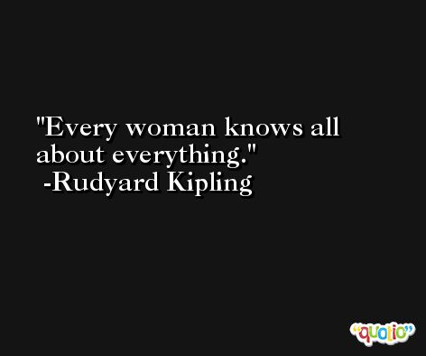 Every woman knows all about everything. -Rudyard Kipling