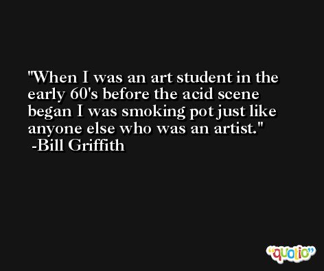 When I was an art student in the early 60's before the acid scene began I was smoking pot just like anyone else who was an artist. -Bill Griffith