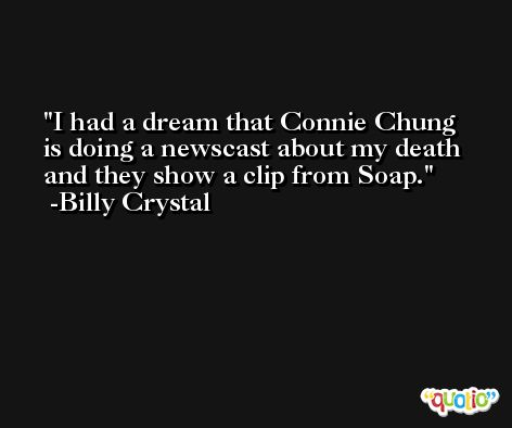 I had a dream that Connie Chung is doing a newscast about my death and they show a clip from Soap. -Billy Crystal