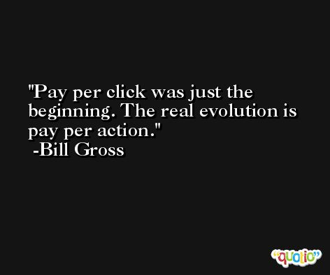 Pay per click was just the beginning. The real evolution is pay per action. -Bill Gross