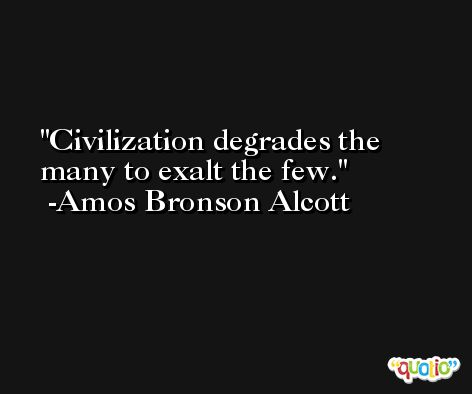 Civilization degrades the many to exalt the few. -Amos Bronson Alcott