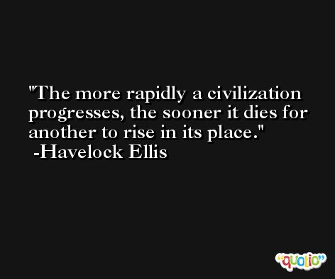 The more rapidly a civilization progresses, the sooner it dies for another to rise in its place. -Havelock Ellis