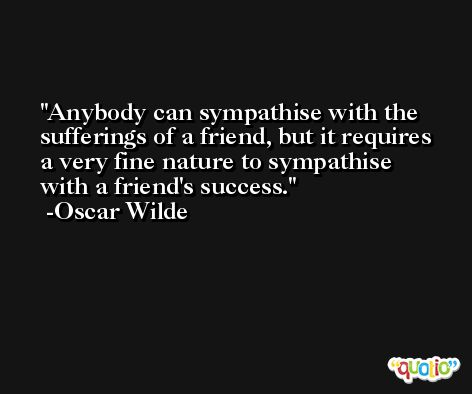 Anybody can sympathise with the sufferings of a friend, but it requires a very fine nature to sympathise with a friend's success. -Oscar Wilde