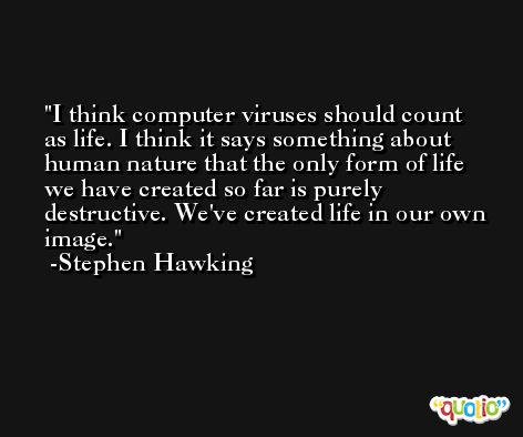I think computer viruses should count as life. I think it says something about human nature that the only form of life we have created so far is purely destructive. We've created life in our own image. -Stephen Hawking