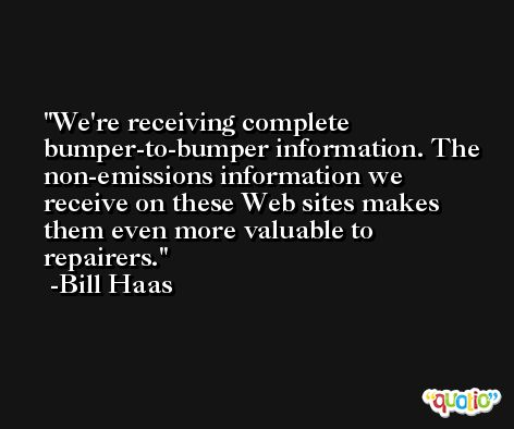 We're receiving complete bumper-to-bumper information. The non-emissions information we receive on these Web sites makes them even more valuable to repairers. -Bill Haas