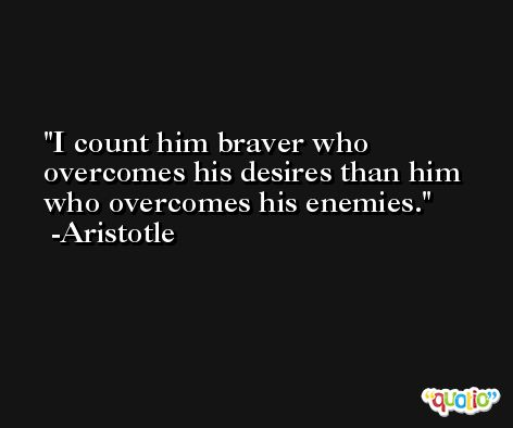 I count him braver who overcomes his desires than him who overcomes his enemies. -Aristotle