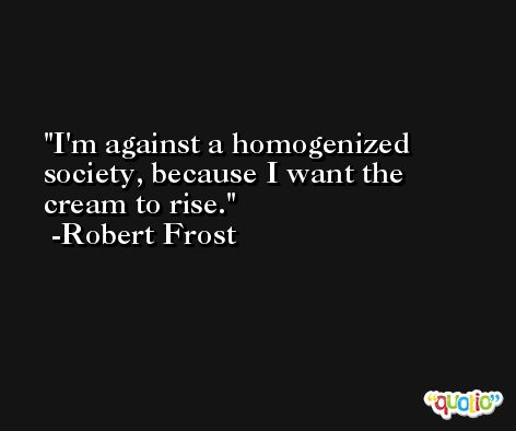 I'm against a homogenized society, because I want the cream to rise. -Robert Frost