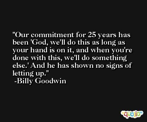 Our commitment for 25 years has been 'God, we'll do this as long as your hand is on it, and when you're done with this, we'll do something else.' And he has shown no signs of letting up. -Billy Goodwin