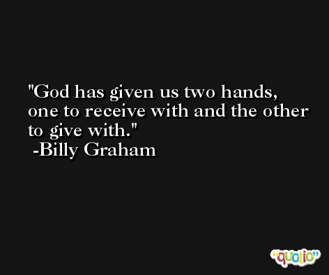 God has given us two hands, one to receive with and the other to give with. -Billy Graham