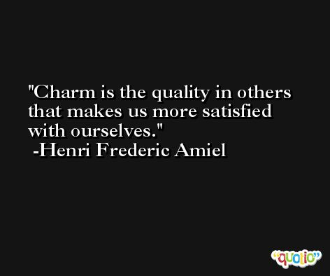 Charm is the quality in others that makes us more satisfied with ourselves. -Henri Frederic Amiel