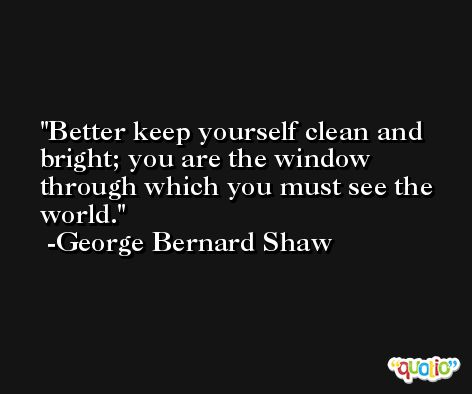 Better keep yourself clean and bright; you are the window through which you must see the world. -George Bernard Shaw