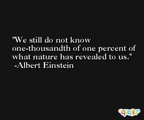 We still do not know one-thousandth of one percent of what nature has revealed to us. -Albert Einstein