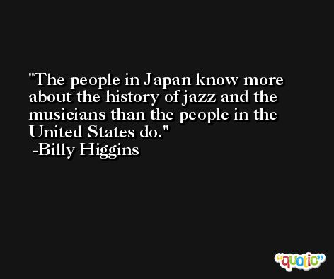 The people in Japan know more about the history of jazz and the musicians than the people in the United States do. -Billy Higgins