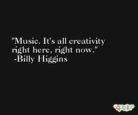Music. It's all creativity right here, right now. -Billy Higgins