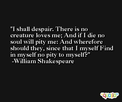 I shall despair. There is no creature loves me; And if I die no soul will pity me: And wherefore should they, since that I myself Find in myself no pity to myself? -William Shakespeare