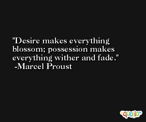 Desire makes everything blossom; possession makes everything wither and fade. -Marcel Proust