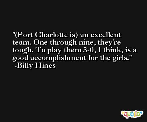 (Port Charlotte is) an excellent team. One through nine, they're tough. To play them 3-0, I think, is a good accomplishment for the girls. -Billy Hines