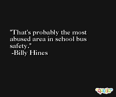 That's probably the most abused area in school bus safety. -Billy Hines