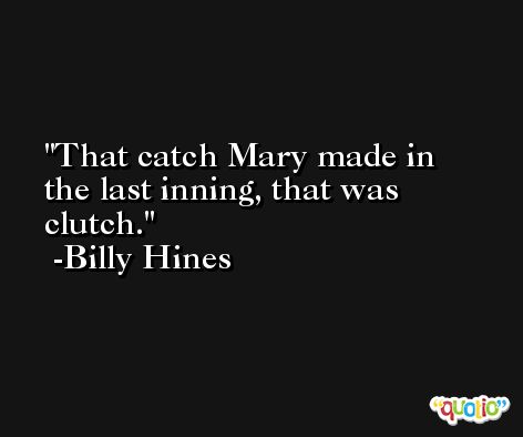 That catch Mary made in the last inning, that was clutch. -Billy Hines