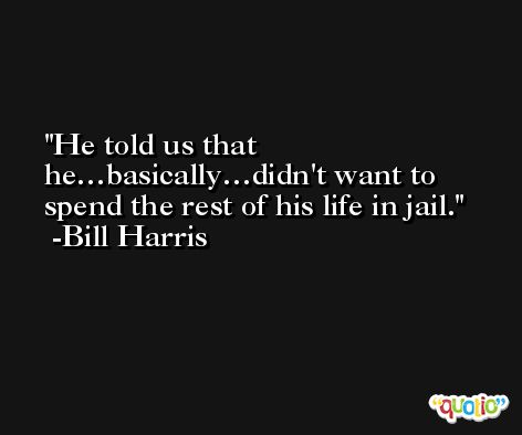 He told us that he…basically…didn't want to spend the rest of his life in jail. -Bill Harris