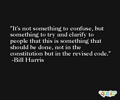 It's not something to confuse, but something to try and clarify to people that this is something that should be done, not in the constitution but in the revised code. -Bill Harris