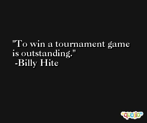 To win a tournament game is outstanding. -Billy Hite