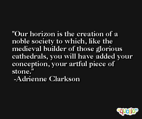 Our horizon is the creation of a noble society to which, like the medieval builder of those glorious cathedrals, you will have added your conception, your artful piece of stone. -Adrienne Clarkson