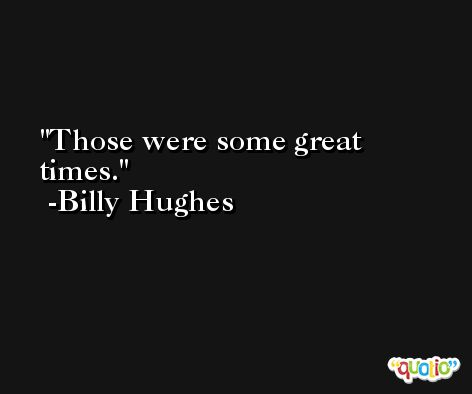 Those were some great times. -Billy Hughes