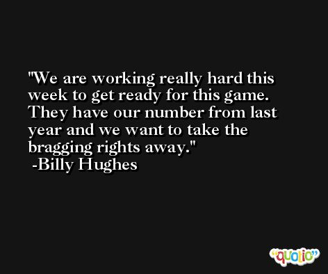 We are working really hard this week to get ready for this game. They have our number from last year and we want to take the bragging rights away. -Billy Hughes