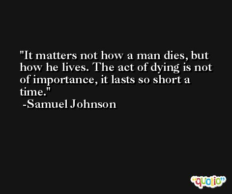 It matters not how a man dies, but how he lives. The act of dying is not of importance, it lasts so short a time. -Samuel Johnson