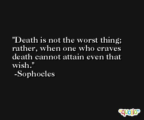 Death is not the worst thing; rather, when one who craves death cannot attain even that wish. -Sophocles