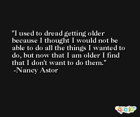 I used to dread getting older because I thought I would not be able to do all the things I wanted to do, but now that I am older I find that I don't want to do them. -Nancy Astor