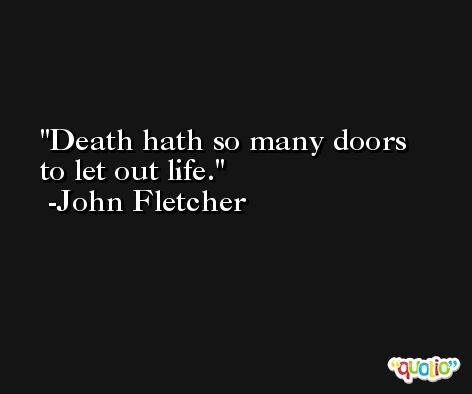 Death hath so many doors to let out life. -John Fletcher