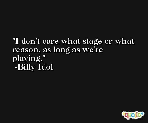 I don't care what stage or what reason, as long as we're playing. -Billy Idol