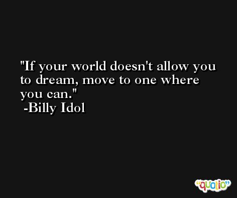 If your world doesn't allow you to dream, move to one where you can. -Billy Idol