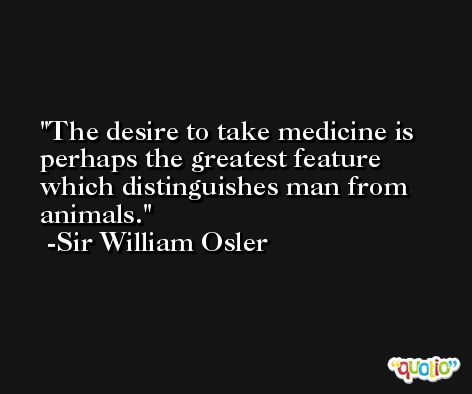 The desire to take medicine is perhaps the greatest feature which distinguishes man from animals. -Sir William Osler