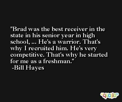 Brad was the best receiver in the state in his senior year in high school, ... He's a warrior. That's why I recruited him. He's very competitive. That's why he started for me as a freshman. -Bill Hayes