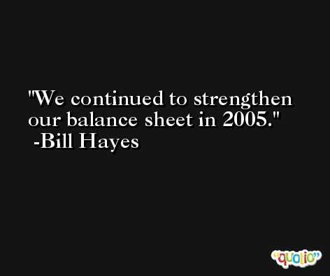 We continued to strengthen our balance sheet in 2005. -Bill Hayes