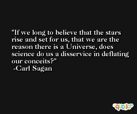 If we long to believe that the stars rise and set for us, that we are the reason there is a Universe, does science do us a disservice in deflating our conceits? -Carl Sagan