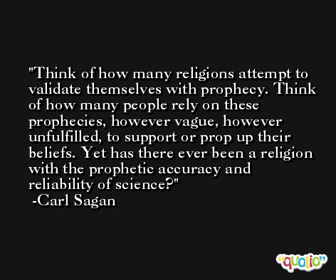 Think of how many religions attempt to validate themselves with prophecy. Think of how many people rely on these prophecies, however vague, however unfulfilled, to support or prop up their beliefs. Yet has there ever been a religion with the prophetic accuracy and reliability of science? -Carl Sagan
