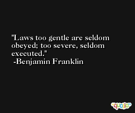 Laws too gentle are seldom obeyed; too severe, seldom executed. -Benjamin Franklin
