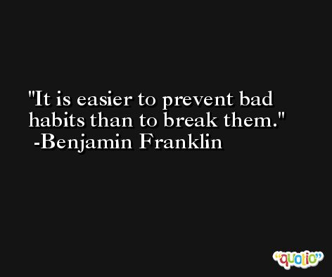 It is easier to prevent bad habits than to break them. -Benjamin Franklin