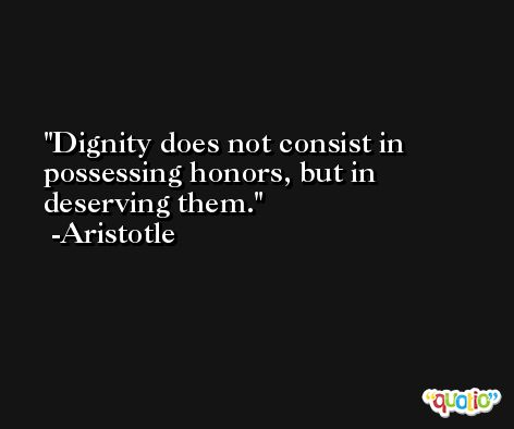 Dignity does not consist in possessing honors, but in deserving them. -Aristotle