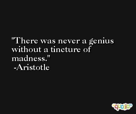 There was never a genius without a tincture of madness. -Aristotle