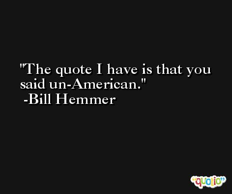 The quote I have is that you said un-American. -Bill Hemmer