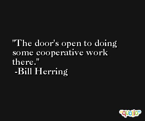 The door's open to doing some cooperative work there. -Bill Herring