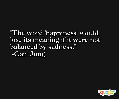 The word 'happiness' would lose its meaning if it were not balanced by sadness. -Carl Jung