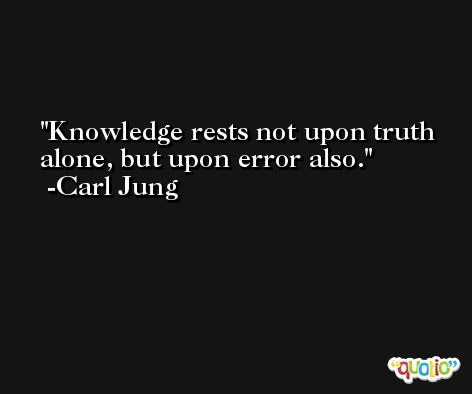 Knowledge rests not upon truth alone, but upon error also. -Carl Jung
