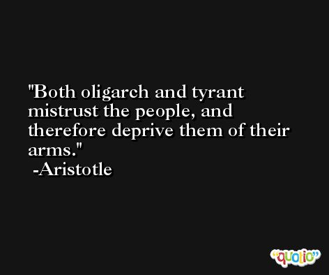 Both oligarch and tyrant mistrust the people, and therefore deprive them of their arms. -Aristotle
